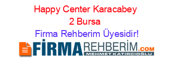 Happy+Center+Karacabey+2+Bursa Firma+Rehberim+Üyesidir!