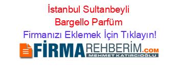 Sultanbeyli Bargello Parfüm Firmaları Sultanbeyli Rehberi Firmanı
