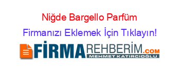 Niğde Bargello Parfüm Firmaları Niğde Rehberi Firmanı ücretsiz Ekle